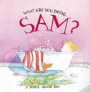 cover of What Are You Doing, Sam? by Marie-Louise Gay